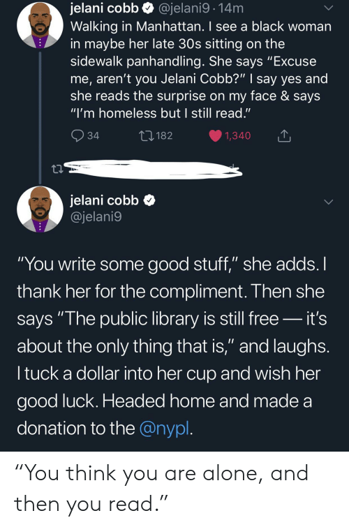 "Arent You: jelani cobb  Walking in Manhattan. I see a black woman  in maybe her late 30s sitting on the  sidewalk panhandling. She says ""Excuse  me, aren't you Jelani Cobb?"" 