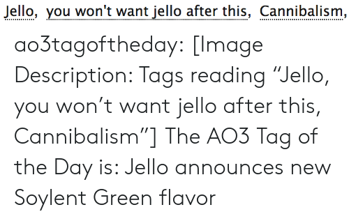 """You Wont: Jello, you won't want jello after this, Cannibalism, ao3tagoftheday:  [Image Description: Tags reading """"Jello, you won't want jello after this, Cannibalism""""]  The AO3 Tag of the Day is: Jello announces new Soylent Green flavor"""