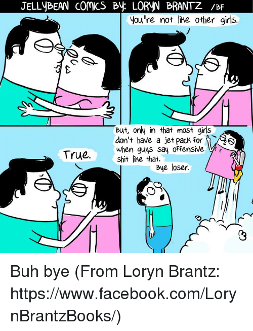 Memes, Jets, and Comics: JELLYBEAN COMICS By. LORYN BRANTZ /BF  you're not like other girls.  But, only in that most girls  don't have a jet pack For  when guys say offensive  True.  shit like that.  Bye loser Buh bye (From Loryn Brantz: https://www.facebook.com/LorynBrantzBooks/)