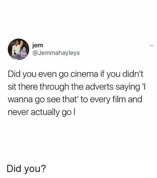 Memes, Never, and 🤖: jem  @Jemmahayleyx  Did you even go cinema if you didn't  sit there through the adverts saying I  wanna go see that' to every filim and  never actually go Did you?