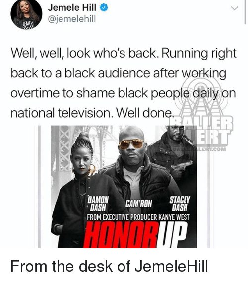 Kanye, Memes, and Black: Jemele Hill  @jemelehill  EME  Well, well, look who's back. Running right  back to a black audience after working  overtime to shame black people daily on  national television. Well done  LERTCOM  DAMON CAM RON DASH  DASH  FROM EXECUTIVE PRODUCER KANYE WEST  STACEY  HONOR  IP From the desk of JemeleHill