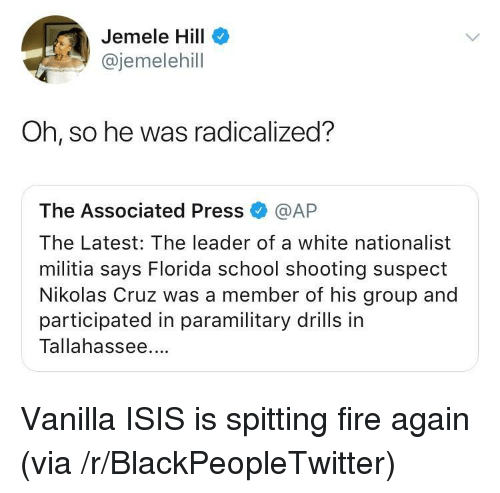 spitting fire: Jemele Hill  @jemelehill  Oh, so he was radicalized?  The Associated Press @AP  The Latest: The leader of a white nationalist  militia says Florida school shooting suspect  Nikolas Cruz was a member of his group and  participated in paramilitary drills in  Tallahassee. <p>Vanilla ISIS is spitting fire again (via /r/BlackPeopleTwitter)</p>