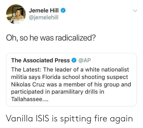 spitting fire: Jemele Hill  @jemelehill  Oh, so he was radicalized?  The Associated Press @AP  The Latest: The leader of a white nationalist  militia says Florida school shooting suspect  Nikolas Cruz was a member of his group and  participated in paramilitary drills in  Tallahassee. Vanilla ISIS is spitting fire again
