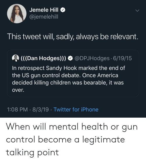 gun control: Jemele Hill  @jemelehill  This tweet will, sadly, always be relevant.  (C(Dan Hodges)))  @DPJHodges 6/19/15  In retrospect Sandy Hook marked the end of  the US gun control debate. Once America  decided killing children was bearable, it was  over.  1:08 PM 8/3/19 Twitter for iPhone When will mental health or gun control become a legitimate talking point
