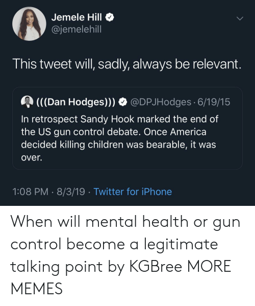 gun control: Jemele Hill  @jemelehill  This tweet will, sadly, always be relevant.  (((Dan Hodges)))  @DPJHodges 6/19/15  In retrospect Sandy Hook marked the end of  the US gun control debate. Once America  decided killing children was bearable, it was  over.  1:08 PM 8/3/19 Twitter for iPhone When will mental health or gun control become a legitimate talking point by KGBree MORE MEMES