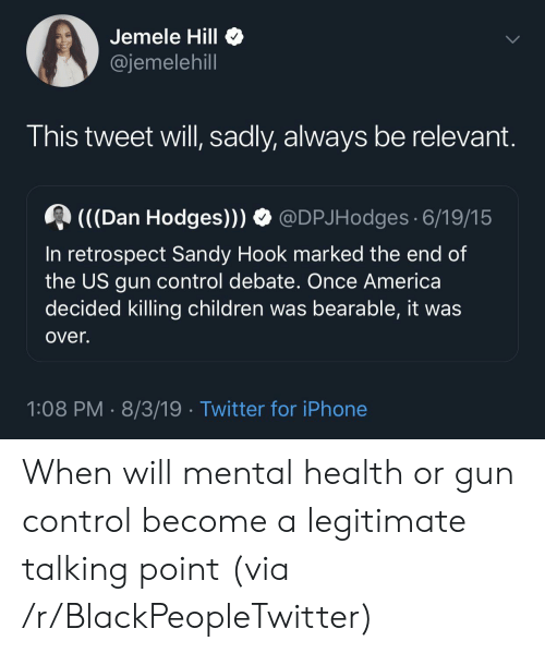 gun control: Jemele Hill  @jemelehill  This tweet will, sadly, always be relevant.  (((Dan Hodges)))  @DPJHodges 6/19/15  In retrospect Sandy Hook marked the end of  the US gun control debate. Once America  decided killing children was bearable, it was  over.  1:08 PM 8/3/19 Twitter for iPhone When will mental health or gun control become a legitimate talking point (via /r/BlackPeopleTwitter)