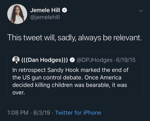 gun control: Jemele Hill  @jemelehill  This tweet will, sadly, always be relevant.  (((Dan Hodges))) O @DPJHodges 6/19/15  In retrospect Sandy Hook marked the end of  the US gun control debate. Once America  decided killing children was bearable, it was  over.  1:08 PM · 8/3/19 · Twitter for iPhone