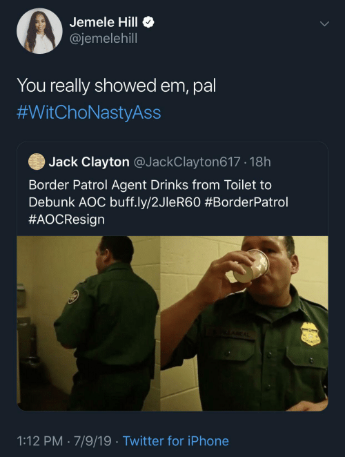 Showed: Jemele Hill O  @jemelehill  You really showed em, pal  #WitChoNastyAss  Jack Clayton @JackClayton617 · 18h  Border Patrol Agent Drinks from Toilet to  Debunk AOC buff.ly/2JleR60 #BorderPatrol  #AOCResign  ALAREAL  1:12 PM · 7/9/19 · Twitter for iPhone