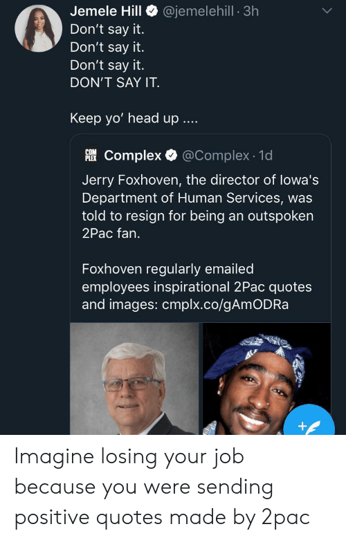 Plex: @jemelehill 3h  Jemele Hill  Don't say it.  Don't say it.  Don't say it.  DON'T SAY IT  Keep yo' head up  Complex @Complex 1d  PLEX  Jerry Foxhoven, the director of lowa's  Department of Human Services, was  told to resign for being an outspoken  2Pac fan.  Foxhoven regularly emailed  employees inspirational 2Pac quotes  and images: cmplx.co/gAmODRa  + Imagine losing your job because you were sending positive quotes made by 2pac