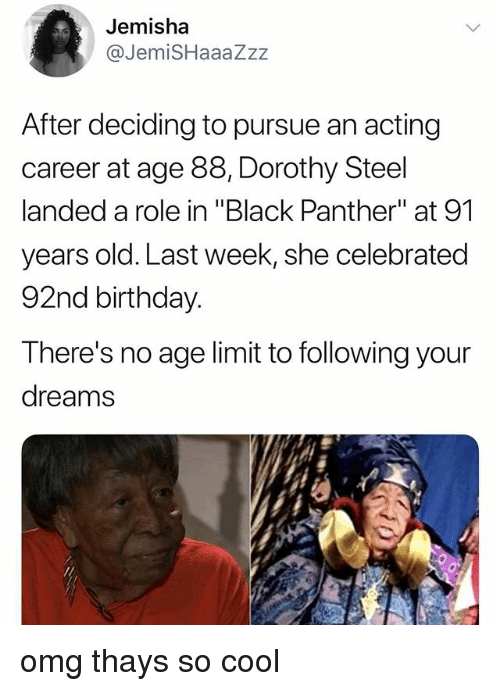 "Birthday, Omg, and Black: Jemisha  @JemiSHaaaZzz  After deciding to pursue an acting  career at age 88, Dorothy Steel  landed a role in ""Black Panther"" at 91  years old. Last week, she celebrated  92nd birthday.  There's no age limit to following your  dreams omg thays so cool"