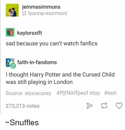 Harry Potter And The Cursed Child: jemmasimmuns  Iyanna-mormont  E kaylorsxift  sad because you can't watch fanfics  faith-in-fandoms  I thought Harry Potter and the Cursed Child  was still playing in London  Source: alyxiacarey #ffjffkkffpesf stop #text  273,213 notes ~Snuffles