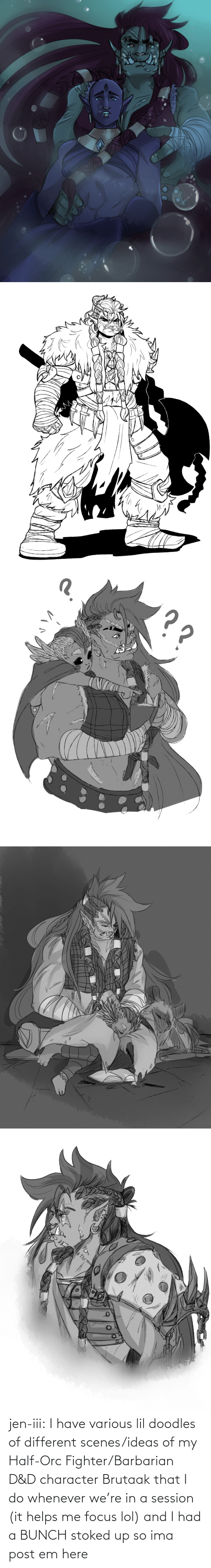 lol: jen-iii:  I have various lil doodles of different scenes/ideas of my Half-Orc Fighter/Barbarian D&D character Brutaak that I do whenever we're in a session (it helps me focus lol) and I had a BUNCH stoked up so ima post em here
