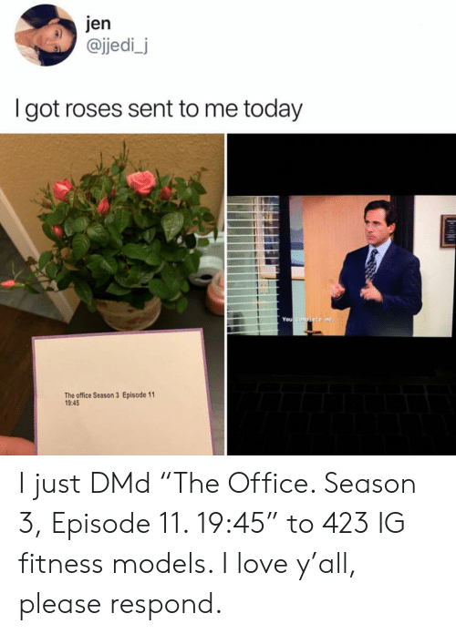 """Season 3: jen  @jedi_j  I got roses sent to me today  You  The office Season 3 Episode 11  9:45 I just DMd """"The Office. Season 3, Episode 11. 19:45"""" to 423 IG fitness models. I love y'all, please respond."""