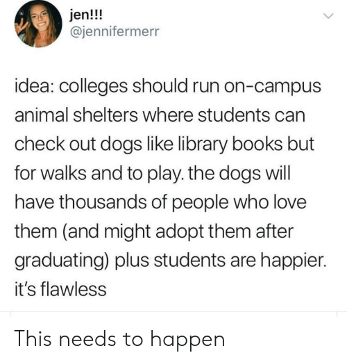jen: jen!!!  @jennifermerr  idea: colleges should run on-campus  animal shelters where students can  check out dogs like library books but  for walks and to play. the dogs will  have thousands of people who love  them (and might adopt them after  graduating) plus students are happier.  it's flawless This needs to happen