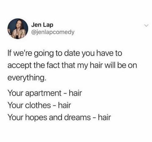 jen: Jen Lap  @jenlapcomedy  If we're going to date you have to  accept the fact that my hair will be on  everything.  Your apartment hair  Your clothes -hair  Your hopes and dreams hair