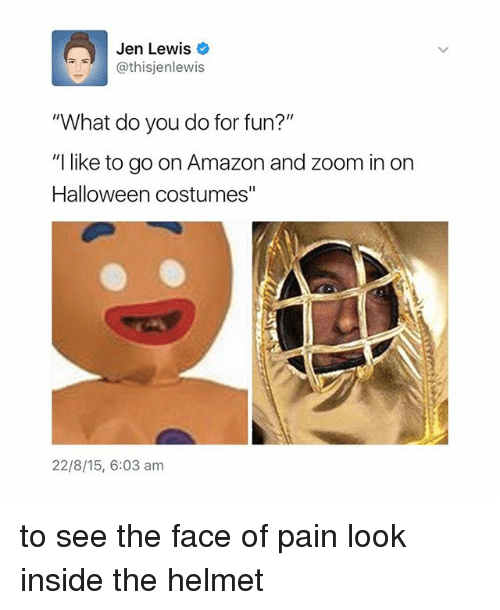"""zoom ins: Jen Lewis  @this jenlewis  What do you do for fun?""""  """"I like to go on Amazon and zoom in on  Halloween costumes""""  22/8/15, 6:03 am to see the face of pain look inside the helmet"""