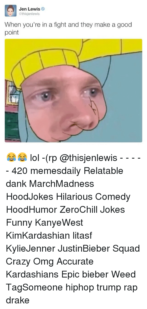 Lewy: Jen Lewis  @thisjen lewis  When you're in a fight and they make a good  point 😂😂 lol -(rp @thisjenlewis - - - - - 420 memesdaily Relatable dank MarchMadness HoodJokes Hilarious Comedy HoodHumor ZeroChill Jokes Funny KanyeWest KimKardashian litasf KylieJenner JustinBieber Squad Crazy Omg Accurate Kardashians Epic bieber Weed TagSomeone hiphop trump rap drake