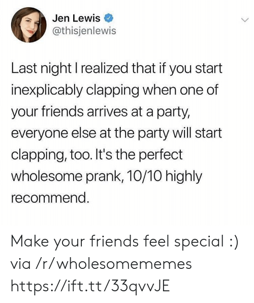 jen: Jen Lewis  @thisjenlewis  Last night I realized that if you start  inexplicably clapping when one of  your friends arrives at a party,  everyone else at the party will start  clapping, too. It's the perfect  wholesome prank, 10/10 highly  recommend Make your friends feel special :) via /r/wholesomememes https://ift.tt/33qvvJE