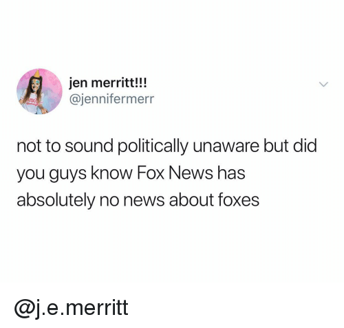 foxes: jen merritt!!!  @jennifermerr  not to sound politically unaware but did  you guys know Fox News has  absolutely no news about foxes @j.e.merritt