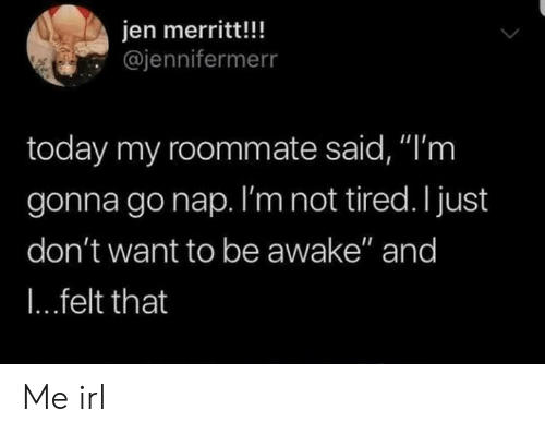 "jen: jen merritt!!!  @jennifermerr  today my roommate said, ""'m  gonna gonap. I'm not tired. I just  don't want to be awake"" and  I...felt that Me irl"