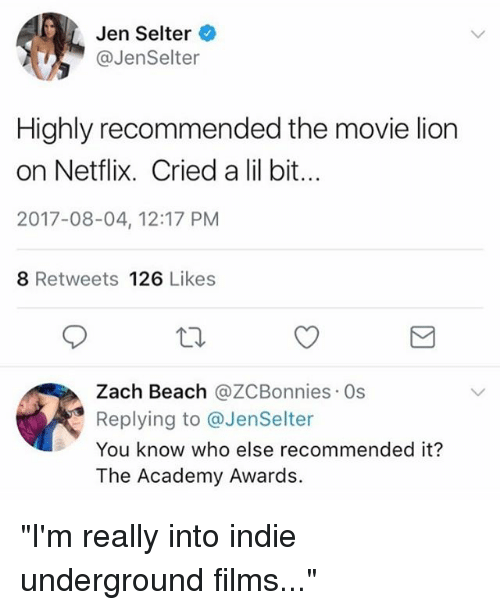 "Academy Awards: Jen Selter  @JenSelter  Highly recommended the movie lion  on Netflix. Cried a lil bit..  2017-08-04, 12:17 PM  8 Retweets 126 Likes  Zach Beach @ZCBonnies Os  Replying to @JenSelter  You know who else recommended it?  The Academy Awards. ""I'm really into indie underground films..."""