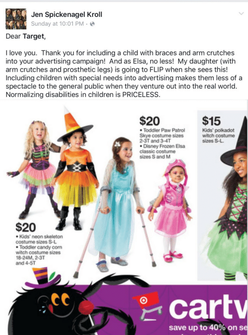 With Braces: Jen Spickenagel Kroll  Sunday at 10:01 PM · ☺  Dear Target,  I love you. Thank you for including a child with braces and arm crutches  into your advertising campaign! And as Elsa, no less! My daughter (with  arm crutches and prosthetic legs) is going to FLIP when she sees this!  Including children with special needs into advertising makes them less of a  spectacle to the general public when they venture out into the real world.  Normalizing disabilities in children is PRICELESS.   $20  $15  • Toddler Paw Patrol  Skye costume sizes  2-3T and 3-4T  • Disney Frozen Elsa  classic costume  sizes S and M  Kids' polkadot  witch costume  sizes S-L.  $20  • Kids' neon skeleton  costume sizes S-L  • Toddler candy corn  witch costume sizes  18-24M, 2-3T  and 4-5T  * cartv  save up to 40% on se