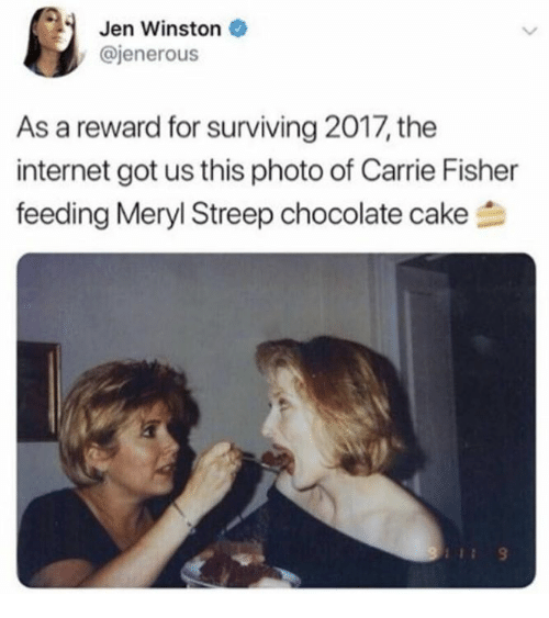 Carrie Fisher, Internet, and Memes: Jen Winston  @jenerous  As a reward for surviving 2017, the  internet got us this photo of Carrie Fisher  feeding Meryl Streep chocolate cake刍