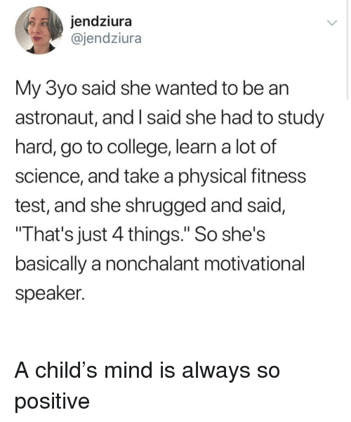 """motivational speaker: jendziura  @jendziura  My 3yo said she wanted to be an  astronaut, and I said she had to study  hard, go to college, learn a lot of  science, and take a physical fitness  test, and she shrugged and said,  That's just 4 things."""" So she's  basically a nonchalant motivational  speaker. <p>A child's mind is always so positive</p>"""