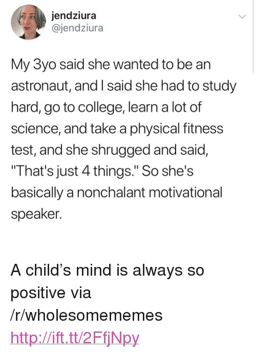 """motivational speaker: jendziura  @jendziura  My 3yo said she wanted to be an  astronaut, and I said she had to study  hard, go to college, learn a lot of  science, and take a physical fitness  test, and she shrugged and said,  That's just 4 things."""" So she's  basically a nonchalant motivational  speaker. <p>A child's mind is always so positive via /r/wholesomememes <a href=""""http://ift.tt/2FfjNpy"""">http://ift.tt/2FfjNpy</a></p>"""