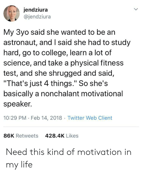 """speaker: jendziura  @jendziura  My 3yo said she wanted to be an  astronaut, and I said she had to study  hard, go to college, learn a lot of  science, and take a physical fitness  test, and she shrugged and said,  """"That's just 4 things."""" So she's  basically a nonchalant motivational  speaker.  10:29 PM Feb 14, 2018 Twitter Web Client  86K Retweets  428.4K Likes Need this kind of motivation in my life"""