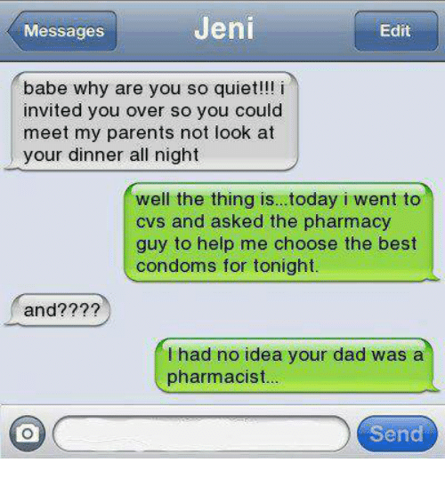 The Pharmacy: Jeni  Messages  Edit  babe why are you so quiet!!! i  invited you over so you could  meet my parents not look at  your dinner all night  well the thing is...today i went to  cvs and asked the pharmacy  guy to help me choose the best  condoms for tonight.  and??  had no idea your dad was a  pharmacist  Send