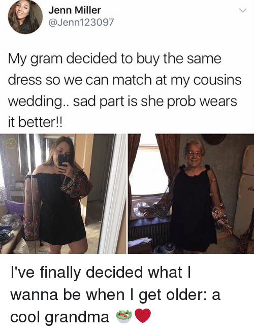 Grandma, Memes, and Cool: Jenn Miller  @Jenn123097  My gram decided to buy the same  dress so we can match at my cousins  wedding. sad part is she prob wears  it better!! I've finally decided what I wanna be when I get older: a cool grandma 🥗❤️