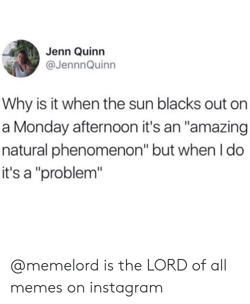 "All Memes: Jenn Quinn  @JennnQuinn  Why is it when the sun blacks out on  a Monday afternoon it's an ""amazing  natural phenomenon"" but when I do  it's a ""problem"" @memelord is the LORD of all memes on instagram"