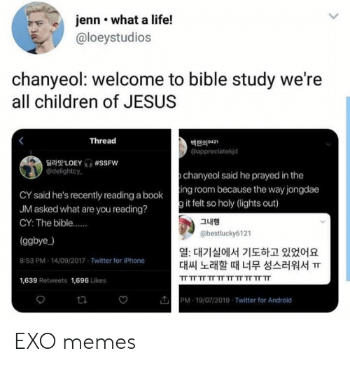 Booking: jenn what a life!  @loeystudios  chanyeol: welcome to bible study we're  all children of JESUS  Thread  백챈의421  appreciatekjd  LOEY #SSFW  @delightcy  chanyeol said he prayed in the  CY said he's recently reading a booking room because the way jongdae  JM asked what are you reading?  g it felt so holy (lights out)  그내행  CY: The bible....  @bestlucky6121  (ggbye)  열: 대기실에서 기도하고 있었어요  대씨 노래할 때 너무 성스러워서 ㅠ  8:53 PM 14/09/2017 Twitter for iPhone  TT TT TT TT TT TT TT TT TT TT  1,639 Retweets 1,696 Likes  PM 19/07/2019 Twitter for Android  ta EXO memes