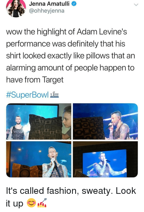 Alarming: Jenna  Amatulli  @ohheyjenna  wow the highlight of Adam Levine's  performance was definitely that his  shirt looked exactly like pillows that an  alarming amount of people happen to  nave from Target  #SuperBowl him It's called fashion, sweaty. Look it up 😊💅