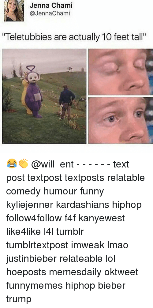 """Memes, 🤖, and Feet: Jenna Chami  @Jenna Chami  """"Teletubbies are actually 10 feet tall"""" 😂👏 @will_ent - - - - - - text post textpost textposts relatable comedy humour funny kyliejenner kardashians hiphop follow4follow f4f kanyewest like4like l4l tumblr tumblrtextpost imweak lmao justinbieber relateable lol hoeposts memesdaily oktweet funnymemes hiphop bieber trump"""