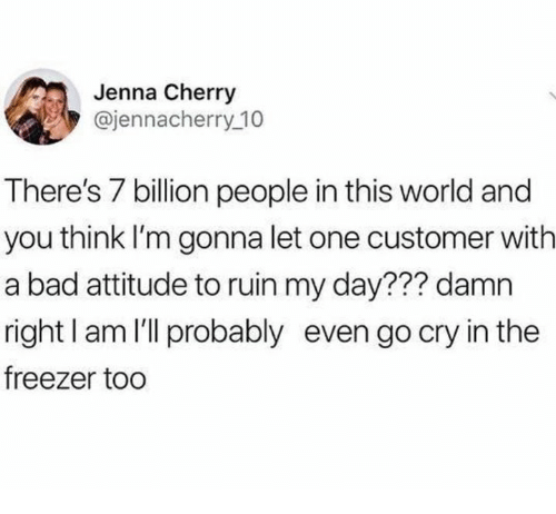 Bad, World, and Humans of Tumblr: Jenna Cherry  @jennacherry 10  There's 7 billion people in this world and  you think I'm gonna let one customer with  a bad attitude to ruin my day??? damn  right I am l'll probably even go cry in the  freezer too