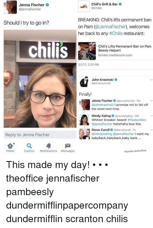 Chilis, John Krasinski, and Memes: Jenna Fischer  Chili's Grill & Bar  S @Chilis  ajennafischer  BREAKING: Chili's lifts permanent ban  Should I try to go in?  on Pam @Jenna Fischer  welcomes  her back to any #Chilis restaurant  A Chili's Lifts Permanent Ban on Pam  chilis  Beesly Halpert  brinker mediaroom.com  2/7/17, 2:23 PM  John Krasinski  ajohnkrasinski  Finally!  Jenna Fischer  (ajennafischer.11h  ajohnkrasinsk  l promise not to fall off  the stool next time.  Mindy Kaling  @mindykaling 10h  Whitest Sneaker Award!  #thedundies  Cajennafischer hahahaha love this  Steve Carell asteveCarell.7h  @mindykaling ajennafischer  want my  Reply to Jenna Fischer  babyback, baby back,baby back....  Explore  Notifications Messages  parks.and.office  Home This made my day! • • • theoffice jennafischer pambeesly dundermifflinpapercompany dundermifflin scranton chilis