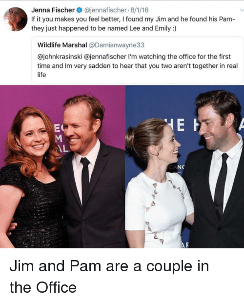 Marshal: Jenna Fischer @jennafischer 8/1/16  If it you makes you feel better, I found my Jim and he found his Pam  they just happened to be named Lee and Emily :)  Wildlife Marshal @Damianwayne33  @johnkrasinski @jennafischer I'm watching the office for the first  time and Im very sadden to hear that you two aren't together in real  life  ES  CA  NC Jim and Pam are a couple in the Office