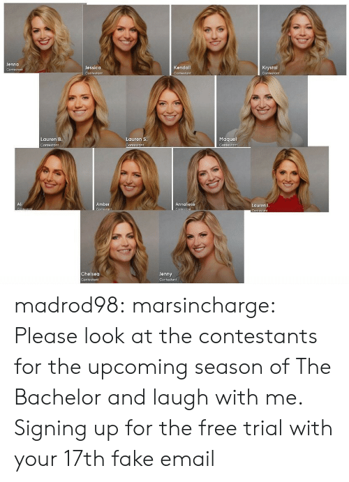 Laugh With Me: Jenna  Jessica  Kendall  Krystal  Maquel  Contestant  Lauren B  Lauren S  Contesto ↑  Ali  Amber  Annaliese  Lauren J  Chelsea  Jenny madrod98: marsincharge:  Please look at the contestants for the upcoming season of The Bachelor and laugh with me.  Signing up for the free trial with your 17th fake email
