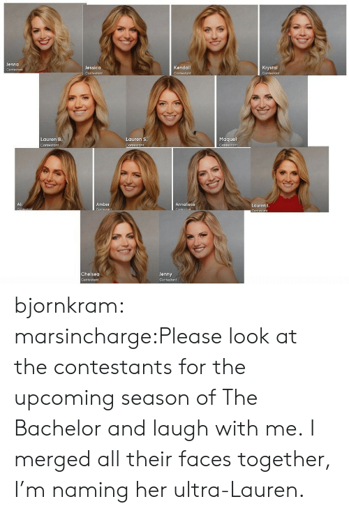 Laugh With Me: Jenna  Jessica  Kendall  Krystal  Maquel  Contestant  Lauren B  Lauren S  Contesto ↑  Ali  Amber  Annaliese  Lauren J  Chelsea  Jenny bjornkram:  marsincharge:Please look at the contestants for the upcoming season of The Bachelor and laugh with me. I merged all their faces together, I'm naming her ultra-Lauren.