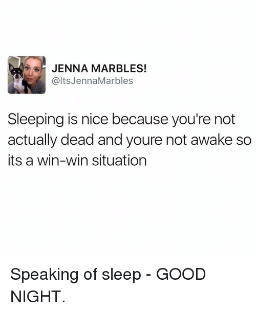 Good, Jenna Marbles, and Sleeping: JENNA MARBLES!  alts Jenna Marbles  Sleeping is nice because you're not  actually dead and youre not awake so  its a win-win situation Speaking of sleep - GOOD NIGHT.