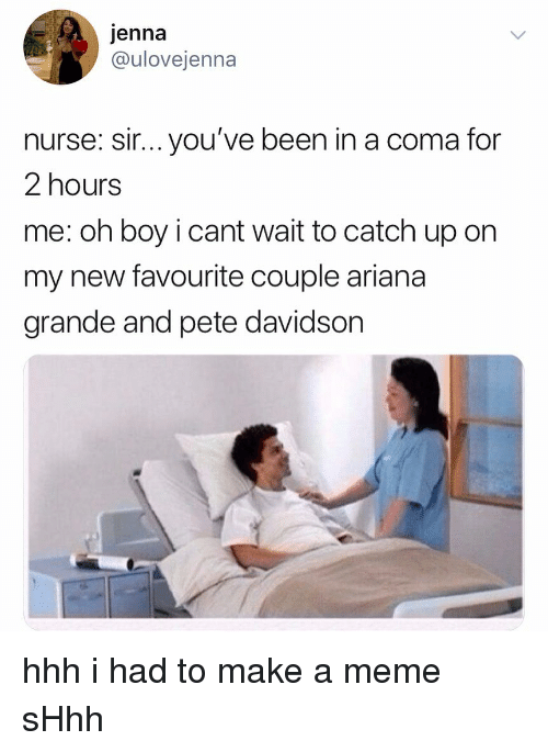 sir-youve-been-in-a-coma: jenna  @ulovejenna  nurse: sir... you've been in a coma for  2 hours  me: oh boy i cant wait to catch up on  my new favourite couple ariana  grande and pete davidson hhh i had to make a meme sHhh
