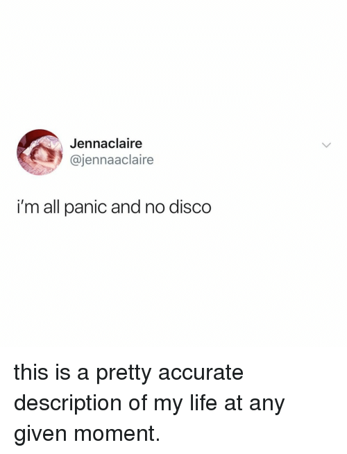 Life, Relatable, and Disco: Jennaclaire  @jennaaclaire  i'm all panic and no disco this is a pretty accurate description of my life at any given moment.