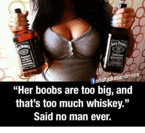 "Thats Too Much: Jennessee  WHISKEY  fadultjokesandmore  ""Her boobs are too big, and  that's too much whiskey.""  Said no man ever."