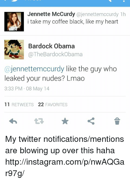 Dank Memes: Jennette McCurdy  ajennettemocurdy 1h  i take my coffee black, like my heart  Bardock Obama  @The Bardock obama  ajennettemccurdy like the guy who  leaked your nudes? Lmao  3:33 PM 08 May 14  11  RETWEETS 22  FAVORITES My twitter notifications/mentions are blowing up over this haha   http://instagram.com/p/nwAQGar97g/