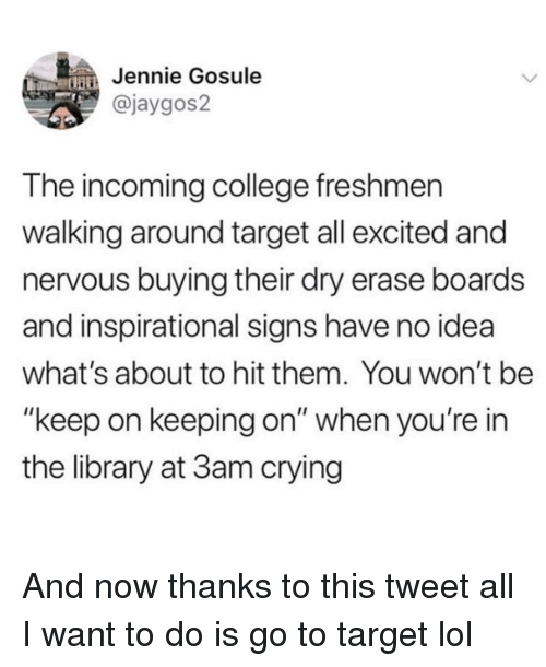 "College, Crying, and Funny: Jennie Gosule  @jaygos2  T he incoming college freshmen  walking around target all excited and  nervous buying their dry erase boards  and inspirational signs have no idea  what's about to hit them. You won't be  ""keep on keeping on"" when you're in  the library at 3am crying And now thanks to this tweet all I want to do is go to target lol"