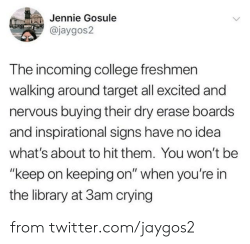 "Incoming: Jennie Gosule  @jaygos2  The incoming college freshmen  walking around target all excited and  nervous buying their dry erase boards  and inspirational signs have no idea  what's about to hit them. You won't be  ""keep on keeping on"" when you're in  the library at 3am crying from twitter.com/jaygos2"
