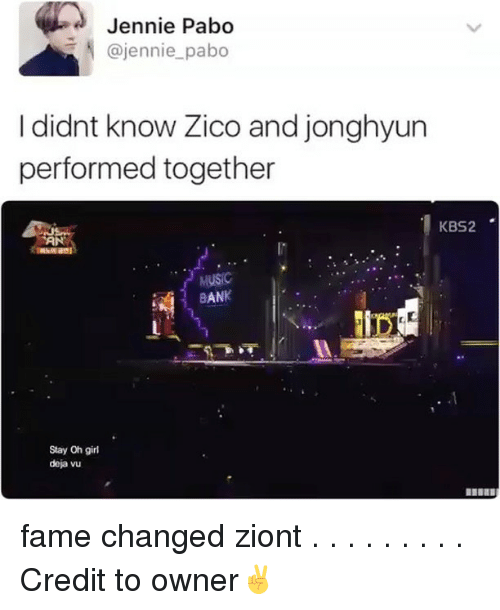 Oh Girl: Jennie Pabo  @jennie pabo  I didnt know Zico and jonghyun  performed together  KBS2  TAN  MUSIC  BANK  Stay Oh girl  deja vu fame changed ziont . . . . . . . . . Credit to owner✌