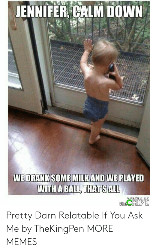 Chive: JENNIFER CALM DOWN  WE DRANK SOME MILKAND WE PLAYED  WITH A BALL THATS ALL  POSYED AT  the CHIVE Pretty Darn Relatable If You Ask Me by TheKingPen MORE MEMES